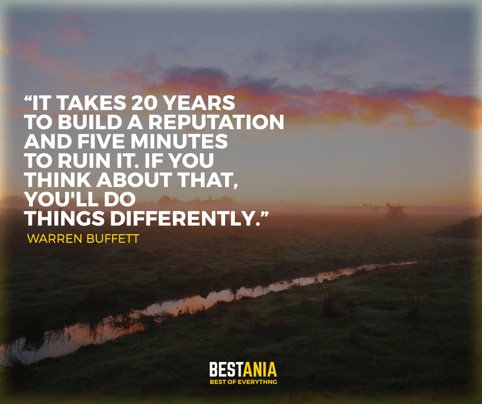 """It takes 20 years to build a reputation and five minutes to ruin it. If you think about that, you'll do things differently."" Warren Buffett"