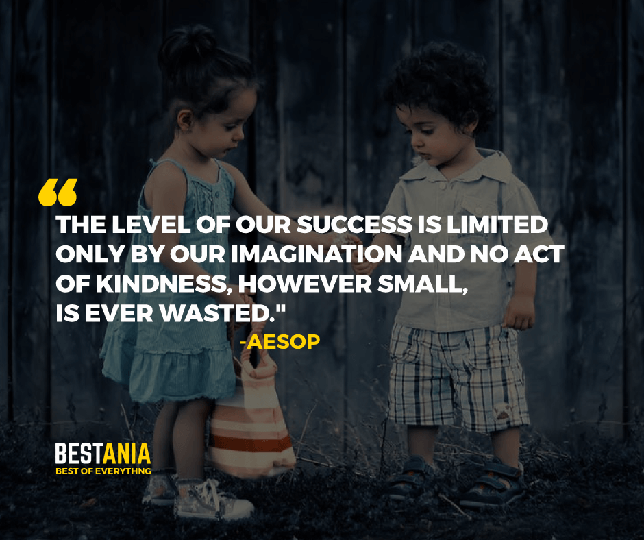 """THE LEVEL OF OUR SUCCESS IS LIMITED ONLY BY OUR IMAGINATION AND NO ACT OF KINDNESS, HOWEVER SMALL, IS EVER WASTED.""  -AESOP"