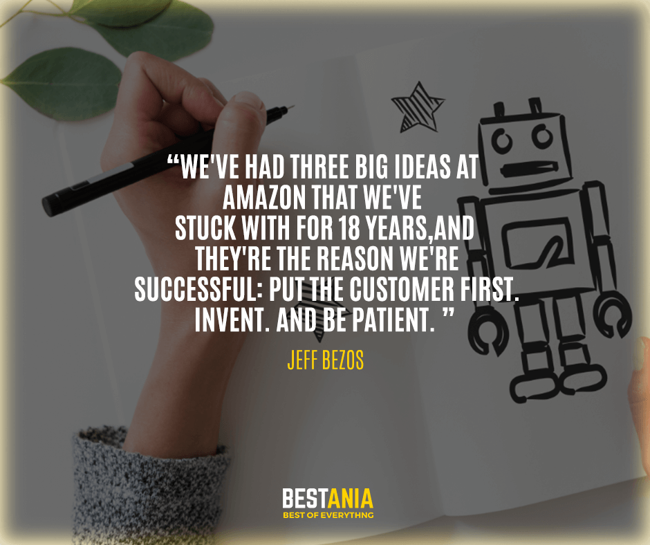 """We've had three big ideas at Amazon that we've stuck with for 18 years, and they're the reason we're successful: Put the customer first. Invent. And be patient."" Jeff Bezos"