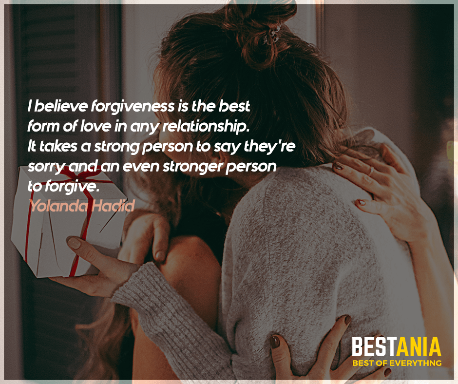 I believe forgiveness is the best form of love in any relationship. It takes a strong person to say they're sorry and an even stronger person to forgive. Yolanda Hadid