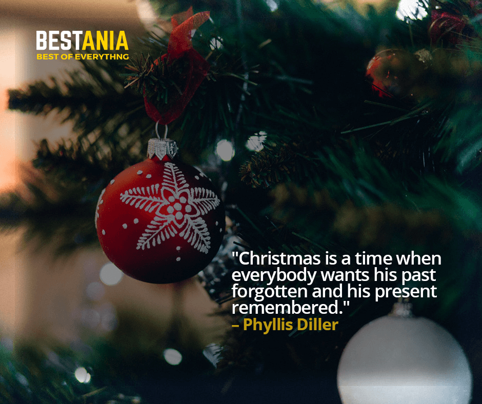 """CHRISTMAS IS A TIME WHEN EVERYBODY WANTS HIS PAST FORGOTTEN AND HIS PRESENT REMEMBERED.""  – PHYLLIS DILLER"