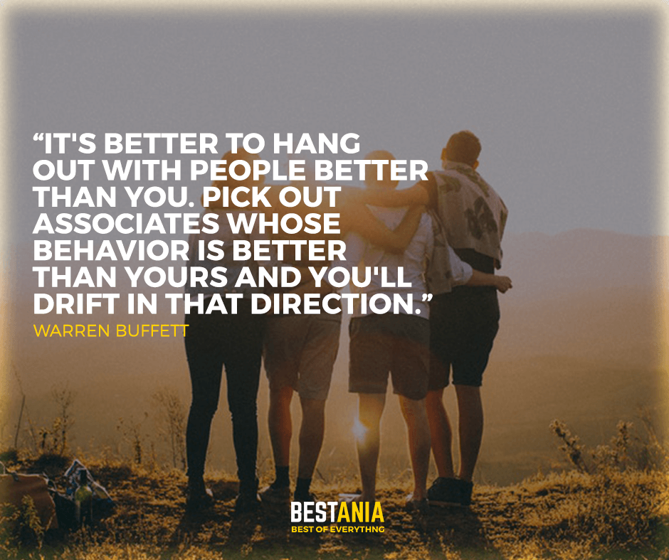 """it's better to hang out with people better than you. pick out associates whose behaviour is better than yours and you'll drift in that direction."" Warren buffett"