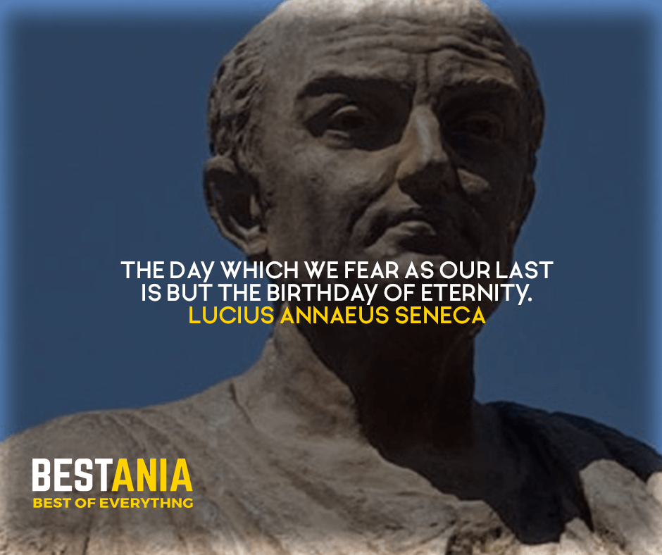 The day which we fear as our last is but the birthday of eternity. Lucius Annaeus Seneca