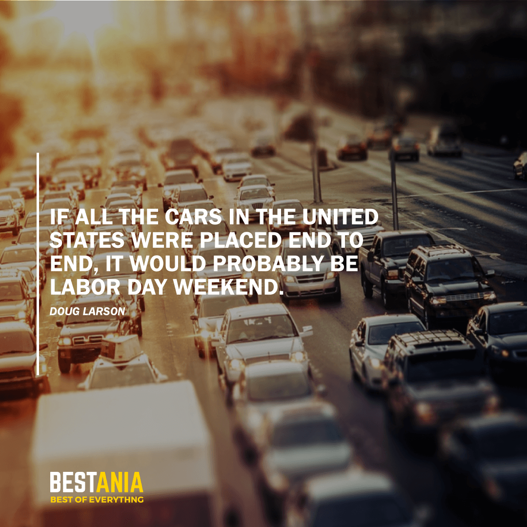 """IF ALL THE CARS IN THE UNITED STATES WERE PLACED END TO END, IT WOULD PROBABLY BE LABOR DAY WEEKEND.""    DOUG LARSON"