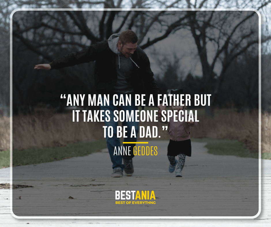 """ANY MAN CAN BE A FATHER BUT IT TAKES SOMEONE SPECIAL TO BE A DAD."" – ANNE GEDDES"