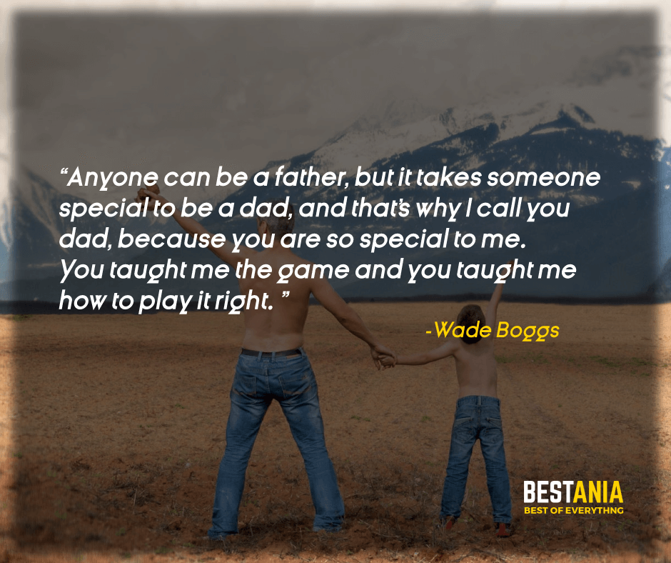 """ANYONE CAN BE A FATHER, BUT IT TAKES SOMEONE SPECIAL TO BE A DAD, AND THAT'S WHY I CALL YOU DAD BECAUSE YOU ARE SO SPECIAL TO ME. YOU TAUGHT ME THE GAME AND YOU TAUGHT ME HOW TO PLAY IT RIGHT."" – WADE BOGGS"