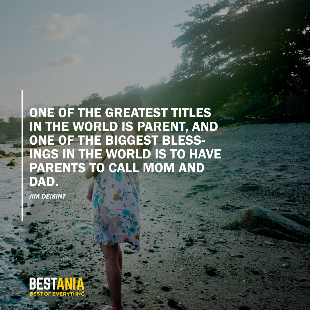 """""""ONE OF THE GREATEST TITLES IN THE WORLD IS A PARENT, AND ONE OF THE BIGGEST BLESSINGS IN THE WORLD IS TO HAVE PARENTS TO CALL MOM AND DAD."""" JIM DEMINT"""