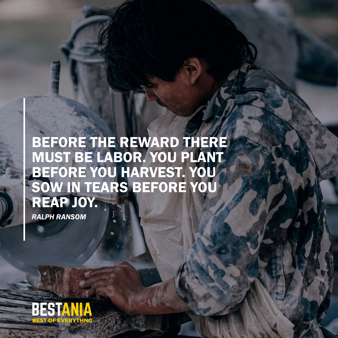 """BEFORE THE REWARD THERE MUST BE LABOR. YOU PLANT BEFORE YOU HARVEST. YOU SOW IN TEARS BEFORE YOU REAP JOY."" RALPH RANSOM"