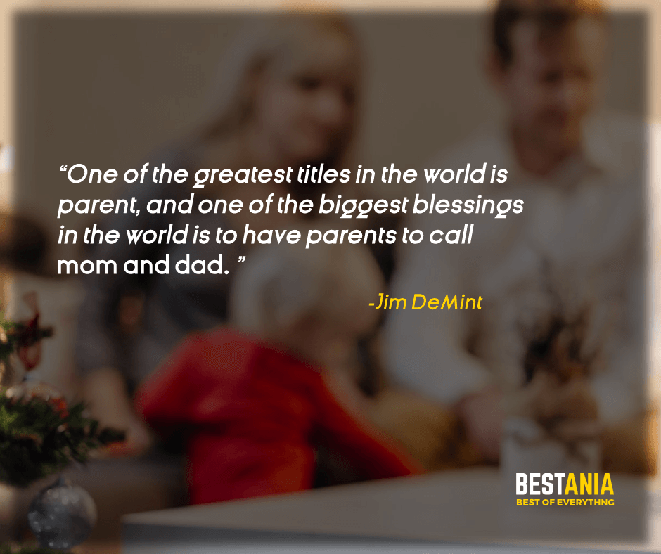 """ONE OF THE GREATEST TITLES IN THE WORLD IS A PARENT, AND ONE OF THE BIGGEST BLESSINGS IN THE WORLD IS TO HAVE PARENTS TO CALL MOM AND DAD."" JIM DEMINT"