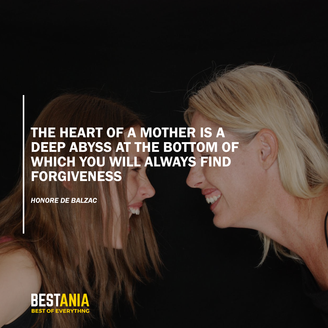 """""""THE HEART OF A MOTHER IS A DEEP ABYSS AT THE BOTTOM OF WHICH YOU WILL ALWAYS FIND FORGIVENESS."""" HONORE DE BALZAC"""
