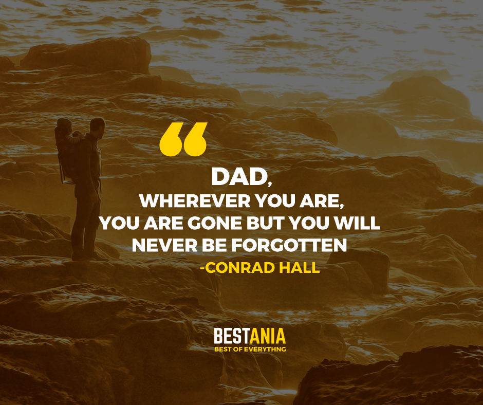 """DAD, WHEREVER YOU ARE, YOU ARE GONE BUT YOU WILL NEVER BE FORGOTTEN."" CONRAD HALL"