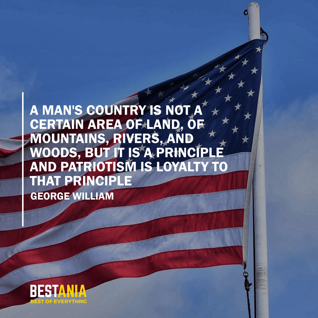 """A MAN'S COUNTRY IS NOT A CERTAIN AREA OF LAND, OF MOUNTAINS, RIVERS, AND WOODS, BUT IT IS A PRINCIPLE AND PATRIOTISM IS LOYALTY TO THAT PRINCIPLE."" GEORGE WILLIAM CURTIS"
