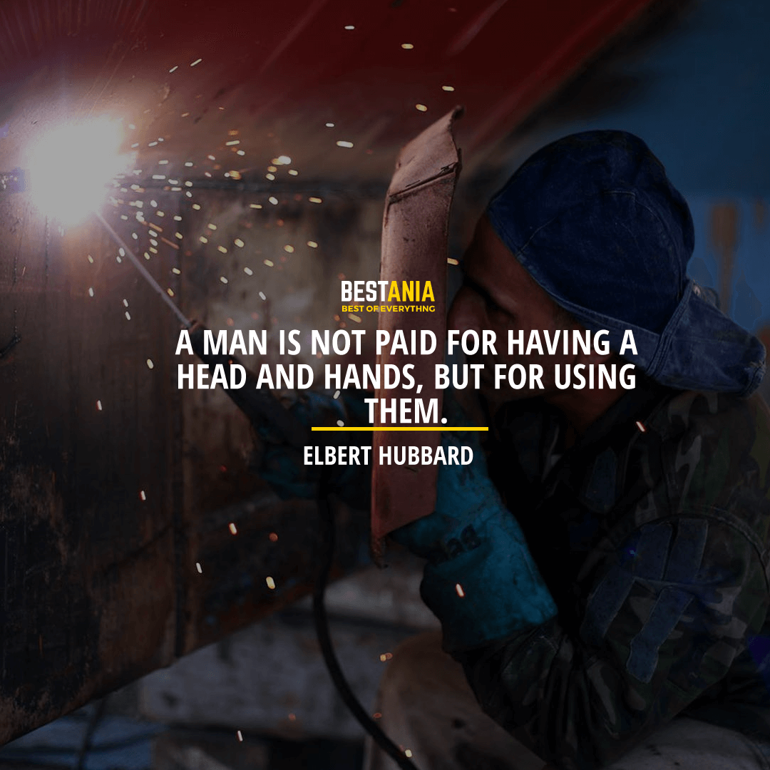 """A MAN IS NOT PAID FOR HAVING A HEAD AND HANDS, BUT FOR USING THEM."" ELBERT HUBBARD"