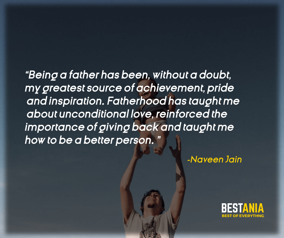 """BEING A FATHER HAS BEEN, WITHOUT A DOUBT, MY GREATEST SOURCE OF ACHIEVEMENT, PRIDE AND INSPIRATION. FATHERHOOD HAS TAUGHT ME ABOUT UNCONDITIONAL LOVE, REINFORCED THE IMPORTANCE OF GIVING BACK AND TAUGHT ME HOW TO BE A BETTER PERSON."" NAVEEN JAIN"