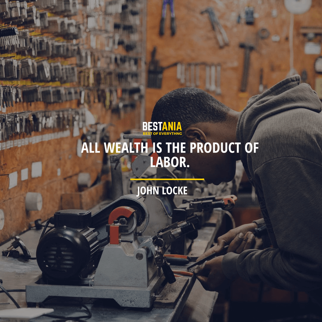 """ALL WEALTH IS THE PRODUCT OF LABOR."" JOHN LOCKE"