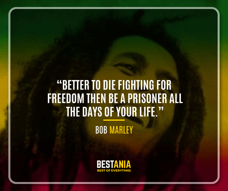 """""""BETTER TO DIE TO FIGHT FOR FREEDOM THEN BE A PRISONER ALL THE DAYS OF YOUR LIFE."""" BOB MARLEY"""