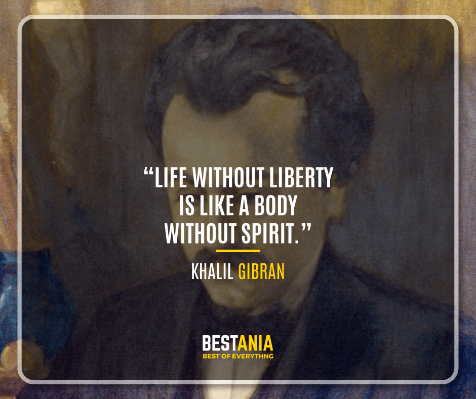 """""""LIFE WITHOUT LIBERTY IS LIKE A BODY WITHOUT SPIRIT."""" KHALIL GIBRAN"""