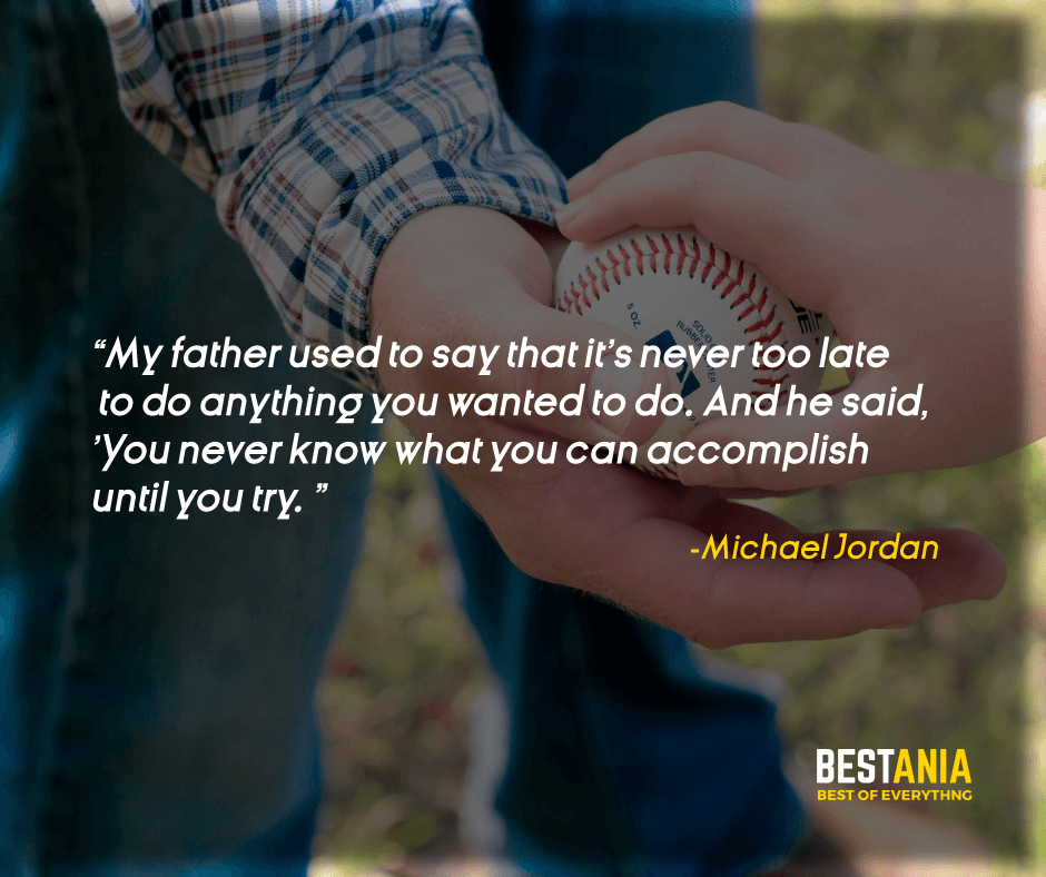 """""""MY FATHER USED TO SAY THAT IT'S NEVER TOO LATE TO DO ANYTHING YOU WANTED TO DO. AND HE SAID, 'YOU NEVER KNOW WHAT YOU CAN ACCOMPLISH UNTIL YOU TRY."""" MICHAEL JORDAN"""