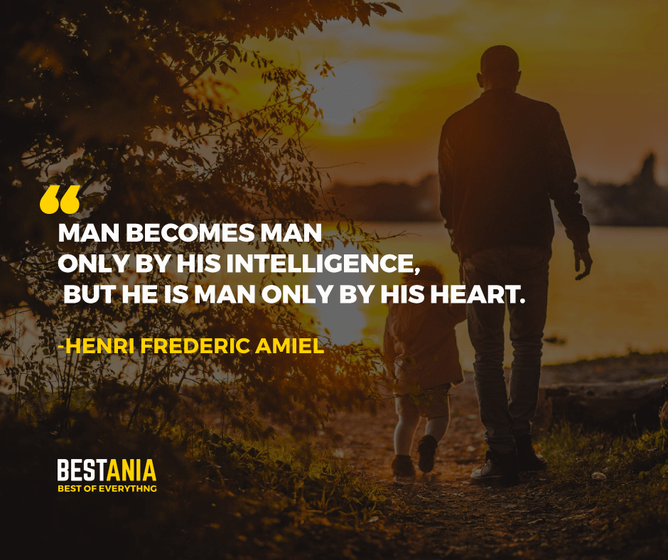 """""""MAN BECOMES MAN ONLY BY HIS INTELLIGENCE, BUT HE IS MAN ONLY BY HIS HEART."""" HENRI FREDERIC AMIEL"""