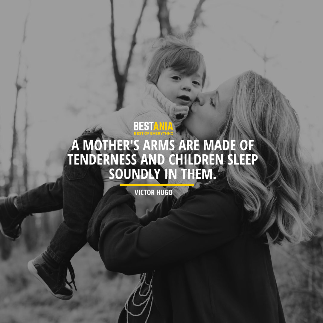 """""""A MOTHER'S ARMS ARE MADE OF TENDERNESS AND CHILDREN SLEEP SOUNDLY IN THEM."""" VICTOR HUGO"""