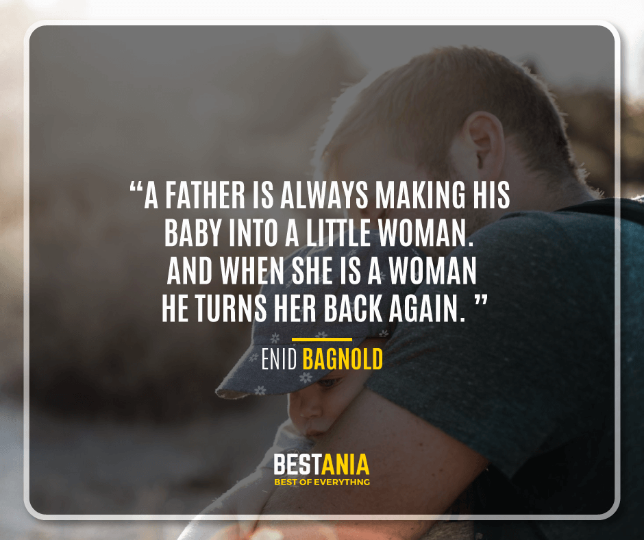 """A FATHER IS ALWAYS MAKING HIS BABY INTO A LITTLE WOMAN. AND WHEN SHE IS A WOMAN HE TURNS HER BACK AGAIN."" – ENID BAGNOLD"