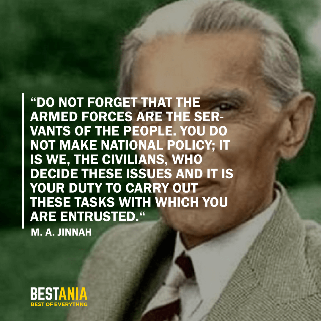 """DO NOT FORGET THAT THE ARMED FORCES ARE THE SERVANTS OF THE PEOPLE. YOU DO NOT MAKE NATIONAL POLICY; IT IS WE, THE CIVILIANS, WHO DECIDE THESE ISSUES AND IT IS YOUR DUTY TO CARRY OUT THESE TASKS WITH WHICH YOU ARE ENTRUSTED."" M.A. JINNAH"
