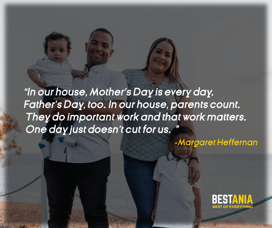 """""""IN OUR HOUSE, MOTHER'S DAY IS EVERY DAY. FATHER'S DAY, TOO. IN OUR HOUSE, PARENTS COUNT. THEY DO IMPORTANT WORK AND THAT WORK MATTERS. ONE DAY JUST DOESN'T CUT FOR US."""" MARGARET HEFFERNAN"""