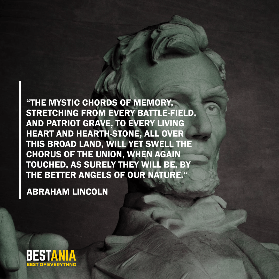 """THE MYSTIC CHORDS OF MEMORY, STRETCHING FROM EVERY BATTLE-FIELD, AND PATRIOT GRAVE, TO EVERY LIVING HEART AND HEARTH-STONE, ALL OVER THIS BROAD LAND, WILL YET SWELL THE CHORUS OF THE UNION, WHEN AGAIN TOUCHED, AS SURELY THEY WILL BE, BY THE BETTER ANGELS OF OUR NATURE."" ABRAHAM LINCOLN"