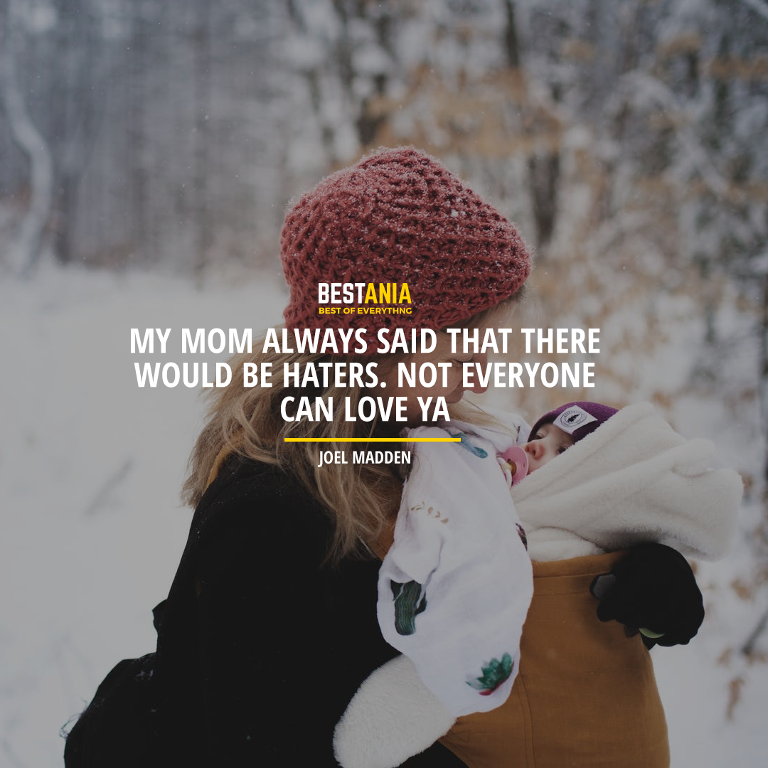 """MY MOM ALWAYS SAID THAT THERE WOULD BE HATERS. NOT EVERYONE CAN LOVE YA."" JOEL MADDEN"