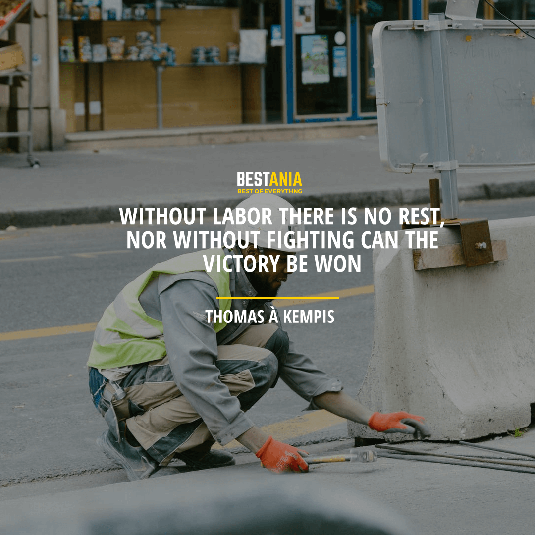 """WITHOUT LABOR, THERE IS NO REST, NOR WITHOUT FIGHTING CAN THE VICTORY BE WON.""  THOMAS À KEMPIS"