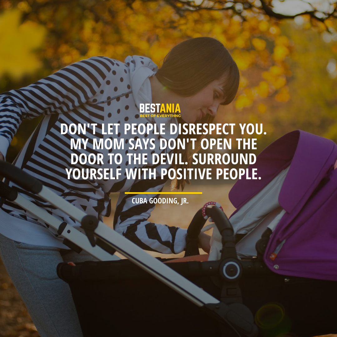 """DON'T LET PEOPLE DISRESPECT YOU. MY MOM SAYS DON'T OPEN THE DOOR TO THE DEVIL. SURROUND YOURSELF WITH POSITIVE PEOPLE. "" CUBA GOODING, JR."