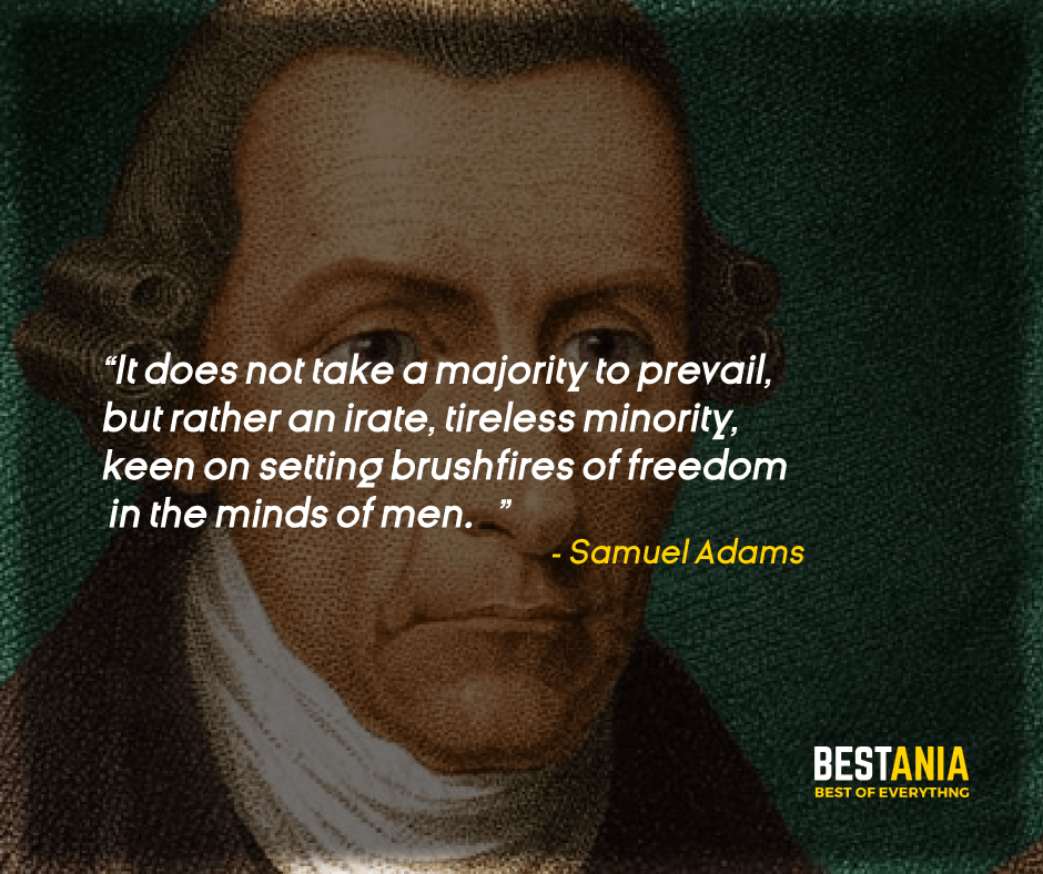 """IT DOES NOT TAKE A MAJORITY TO PREVAIL, BUT RATHER AN IRATE, TIRELESS MINORITY, KEEN ON SETTING BRUSHFIRES OF FREEDOM IN THE MINDS OF MEN."" SAMUEL ADAMS"