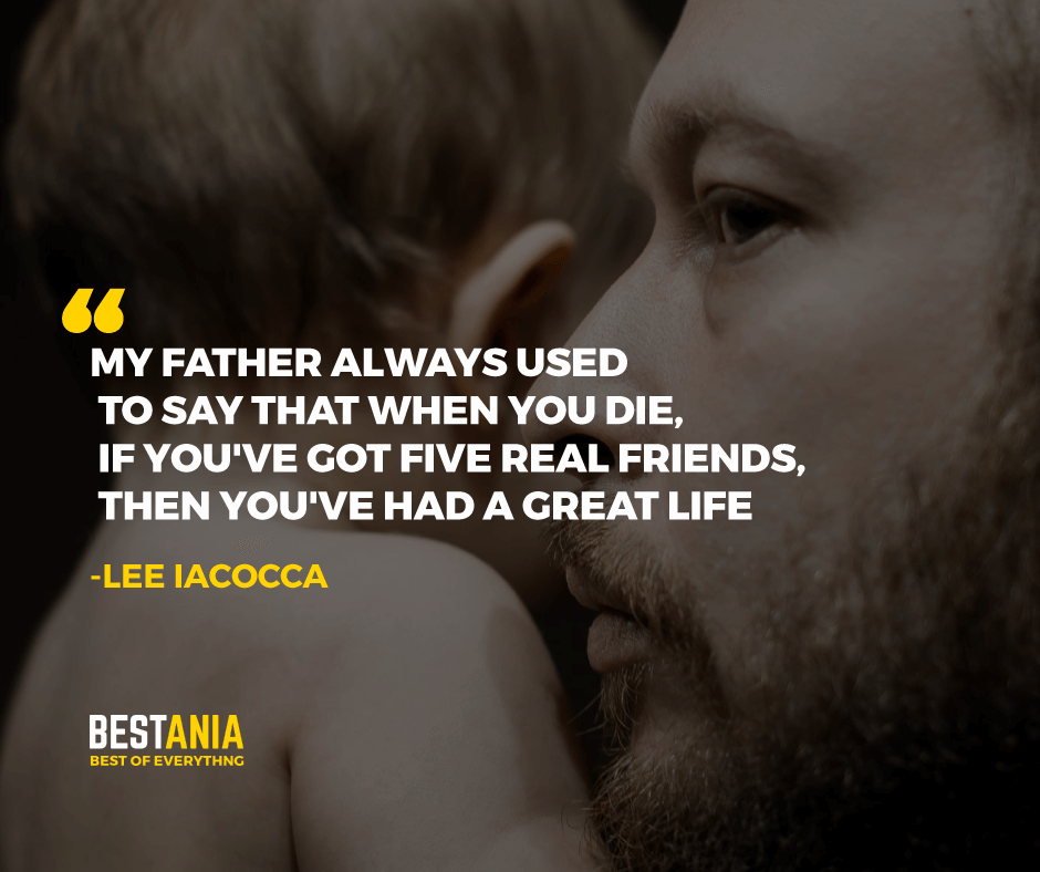 """""""MY FATHER ALWAYS USED TO SAY THAT WHEN YOU DIE, IF YOU'VE GOT FIVE REAL FRIENDS, THEN YOU'VE HAD A GREAT LIFE."""" LEE IACOCCA"""