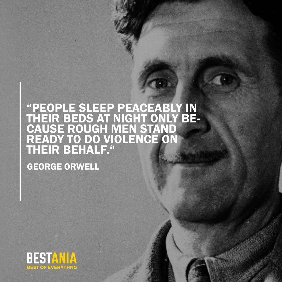 """PEOPLE SLEEP PEACEABLY IN THEIR BEDS AT NIGHT ONLY BECAUSE ROUGH MEN STAND READY TO DO VIOLENCE ON THEIR BEHALF."" GEORGE ORWELL"