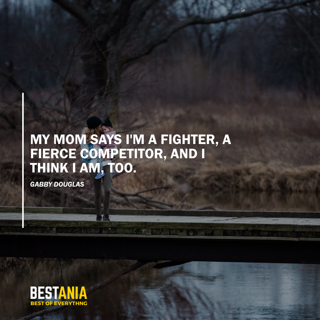 """MY MOM SAYS I'M A FIGHTER, A FIERCE COMPETITOR, AND I THINK I AM, TOO."" GABBY DOUGLAS"