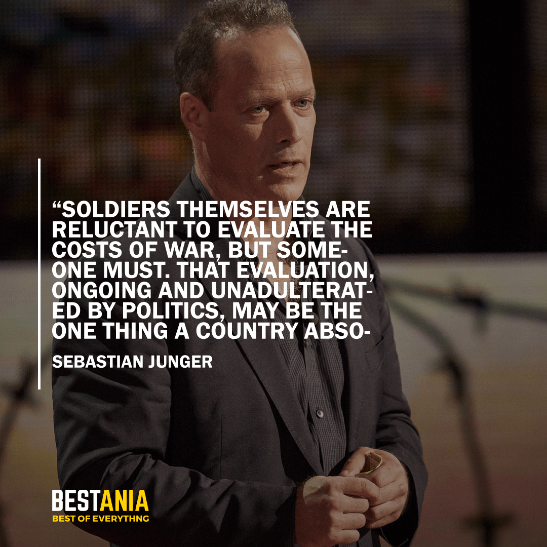 """SOLDIERS THEMSELVES ARE RELUCTANT TO EVALUATE THE COSTS OF WAR, BUT SOMEONE MUST. THAT EVALUATION, ONGOING AND UNADULTERATED BY POLITICS, MAYBE THE ONE THING A COUNTRY ABSOLUTELY OWES THE SOLDIERS WHO DEFEND ITS BORDERS."" SEBASTIAN JUNGER"