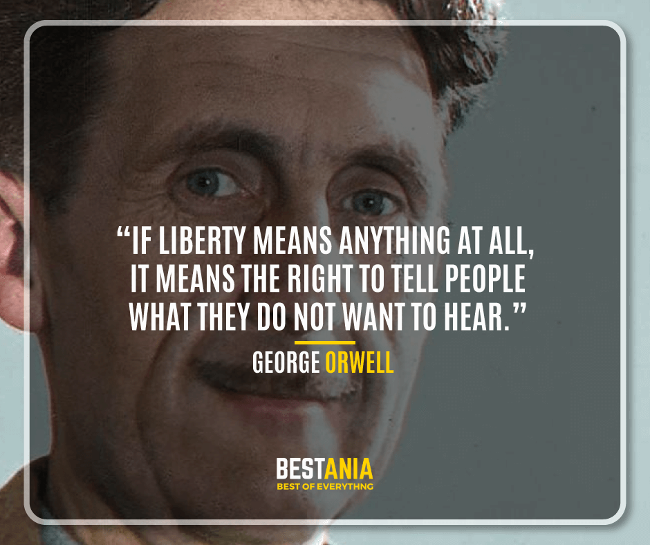 """IF LIBERTY MEANS ANYTHING AT ALL, IT MEANS THE RIGHT TO TELL PEOPLE WHAT THEY DO NOT WANT TO HEAR.""   GEORGE ORWELL"