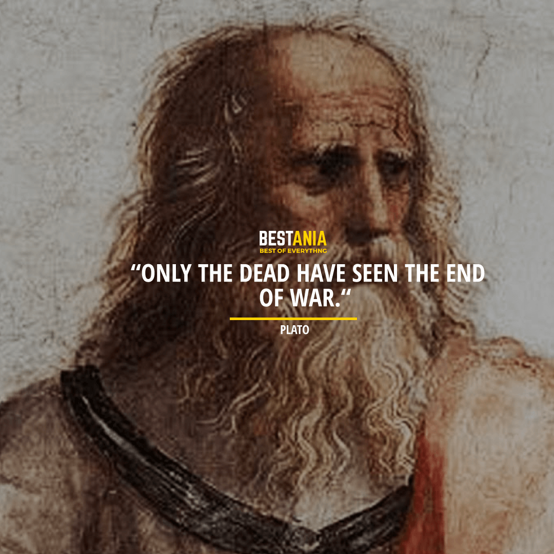 """ONLY THE DEAD HAVE SEEN THE END OF THE WAR."" PLATO"