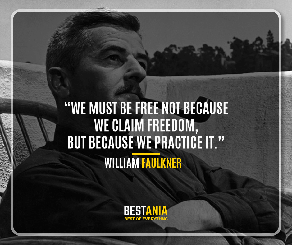 """WE MUST BE FREE NOT BECAUSE WE CLAIM FREEDOM, BUT BECAUSE WE PRACTICE IT."" WILLIAM FAULKNER"