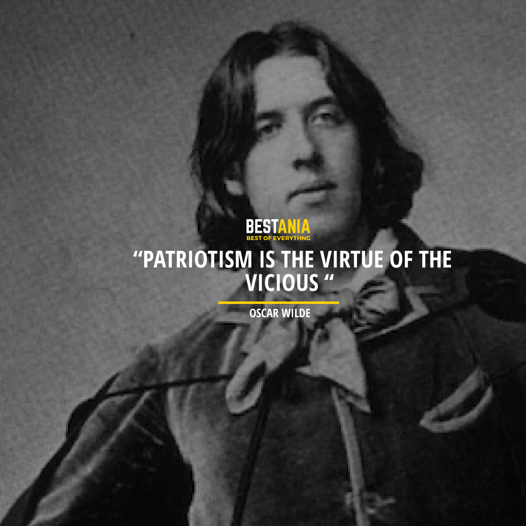 """PATRIOTISM IS THE VIRTUE OF THE VICIOUS""  OSCAR WILDE"