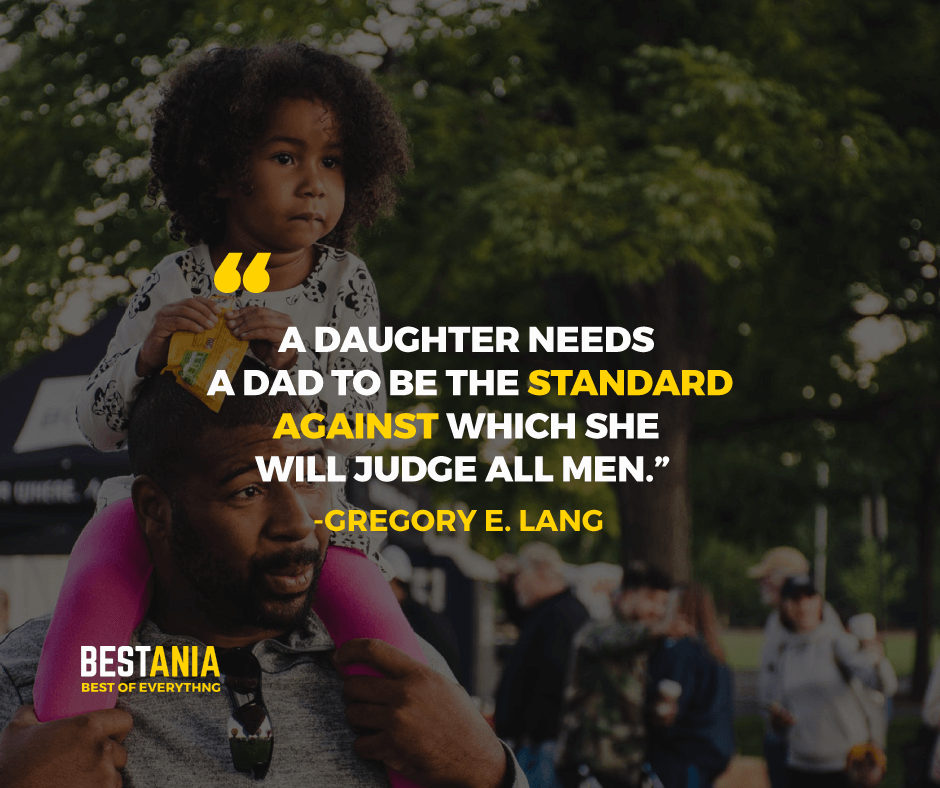 """""""A DAUGHTER NEEDS A DAD TO BE THE STANDARD AGAINST WHICH SHE WILL JUDGE ALL MEN."""" GREGORY E. LANG"""