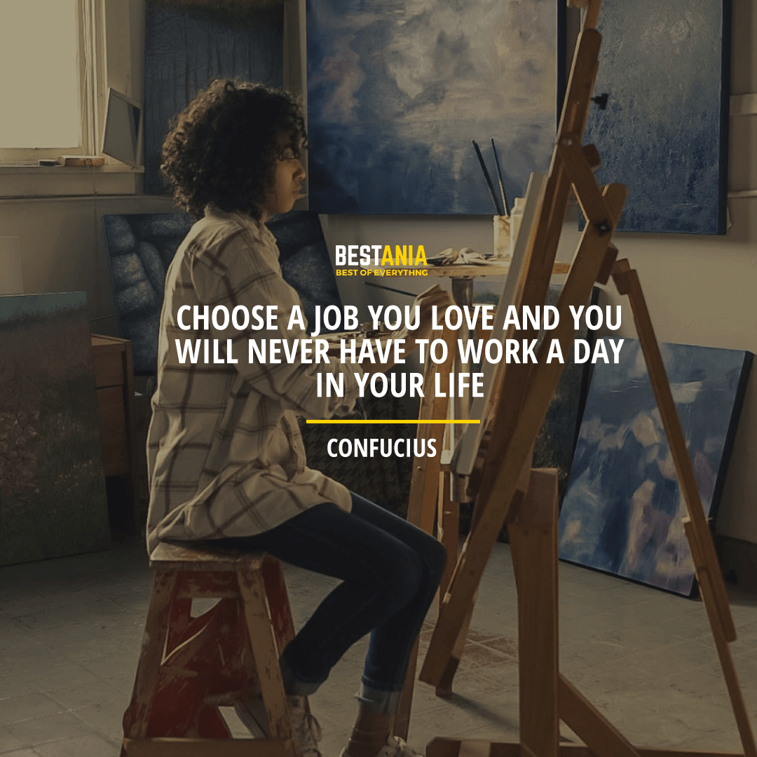 """CHOOSE A JOB YOU LOVE AND YOU WILL NEVER HAVE TO WORK A DAY IN YOUR LIFE.""  CONFUCIUS"