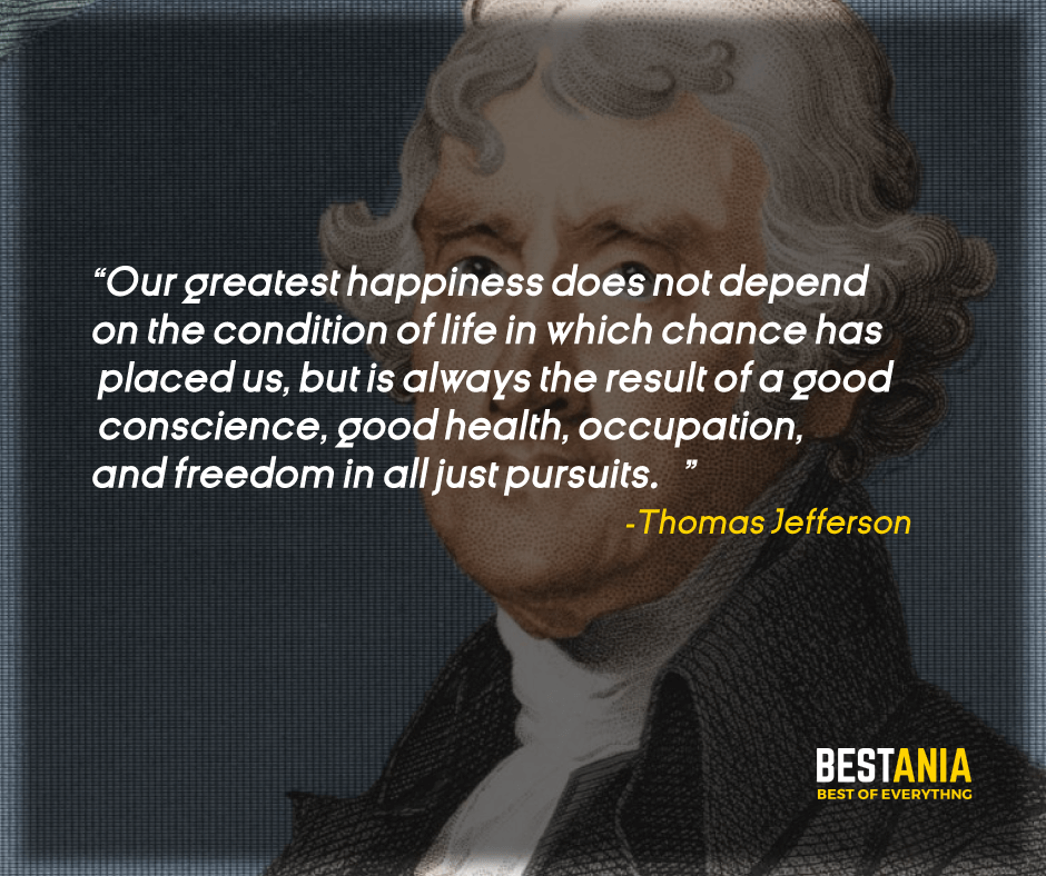 """OUR GREATEST HAPPINESS DOES NOT DEPEND ON THE CONDITION OF LIFE IN WHICH CHANCE HAS PLACED US, BUT IS ALWAYS THE RESULT OF A GOOD CONSCIENCE, GOOD HEALTH, OCCUPATION, AND FREEDOM IN ALL JUST PURSUITS."" THOMAS JEFFERSON"