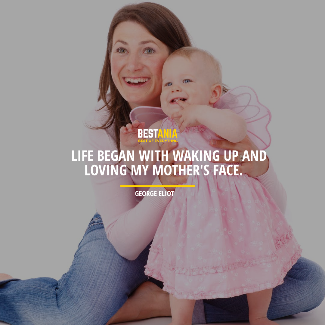 """""""LIFE BEGAN WITH WAKING UP AND LOVING MY MOTHER'S FACE."""" GEORGE ELIOT"""
