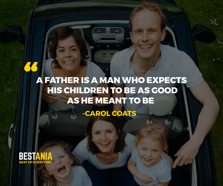 """""""A FATHER IS A MAN WHO EXPECTS HIS CHILDREN TO BE AS GOOD AS HE MEANT TO BE."""" CAROL COATS"""