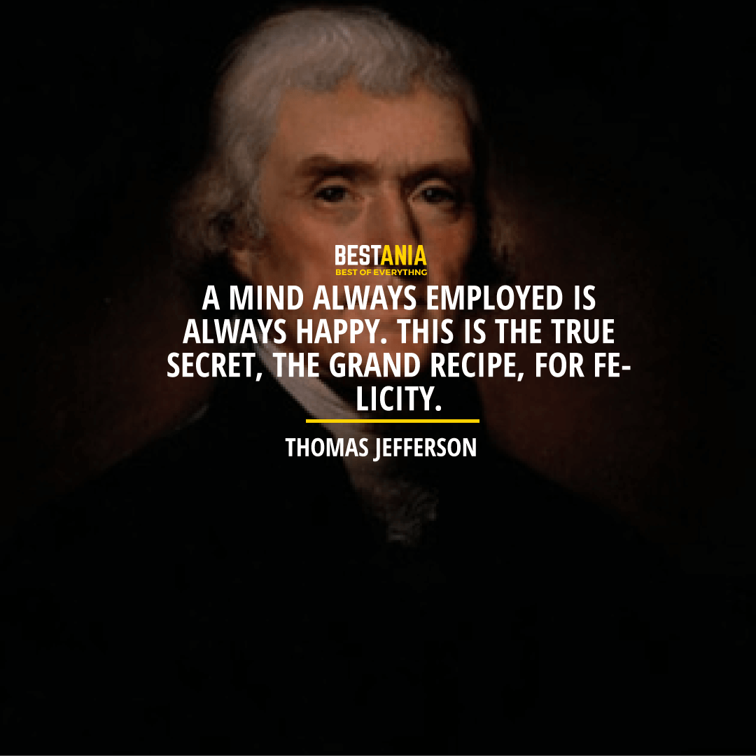 """A MIND ALWAYS EMPLOYED IS ALWAYS HAPPY. THIS IS THE TRUE SECRET, THE GRAND RECIPE, FOR FELICITY.""  THOMAS JEFFERSON"