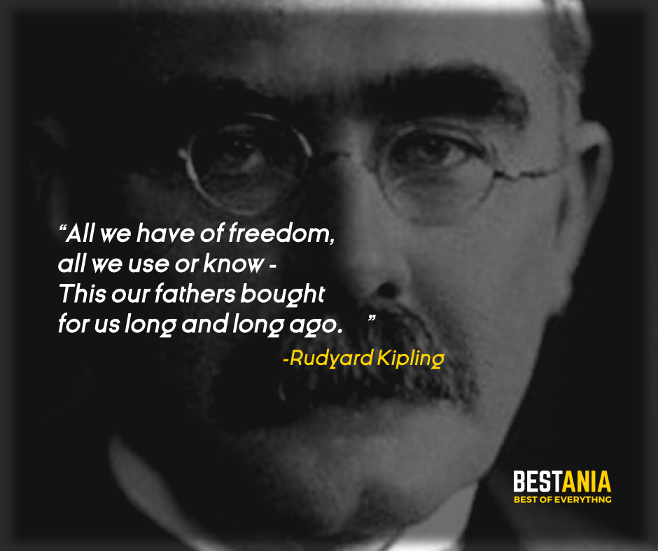 """ALL WE HAVE OF FREEDOM, ALL WE USE OR KNOW - THIS OUR FATHERS BOUGHT FOR US LONG AND LONG AGO."" RUDYARD KIPLING"