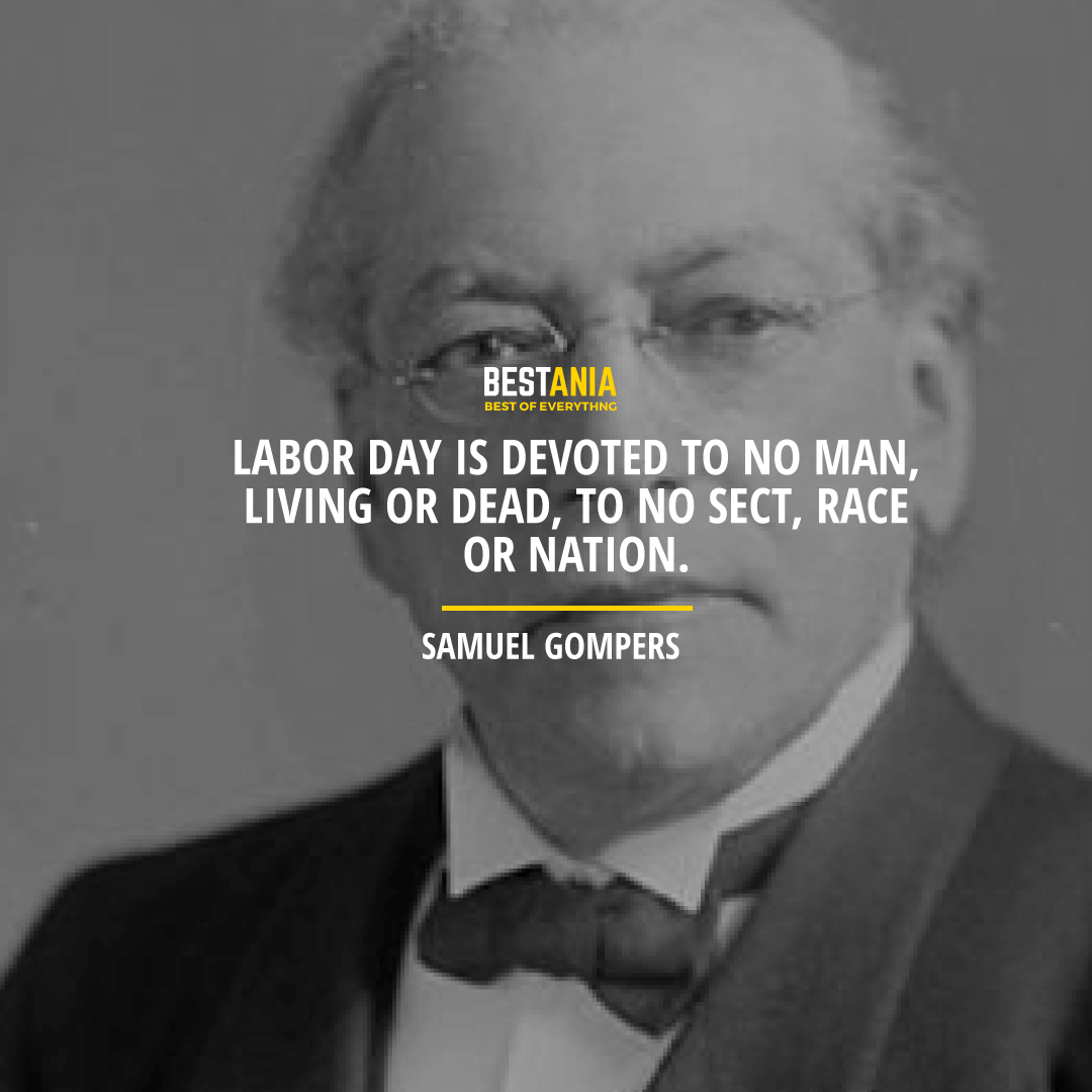 """LABOR DAY IS DEVOTED TO NO MAN, LIVING OR DEAD, TO NO SECT, RACE OR NATION.""  – SAMUEL GOMPERS"