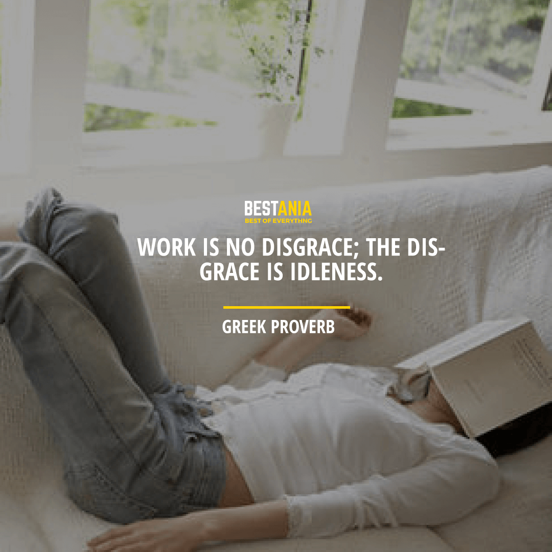 """WORK IS NO DISGRACE; THE DISGRACE IS IDLENESS.""  – GREEK PROVERB"