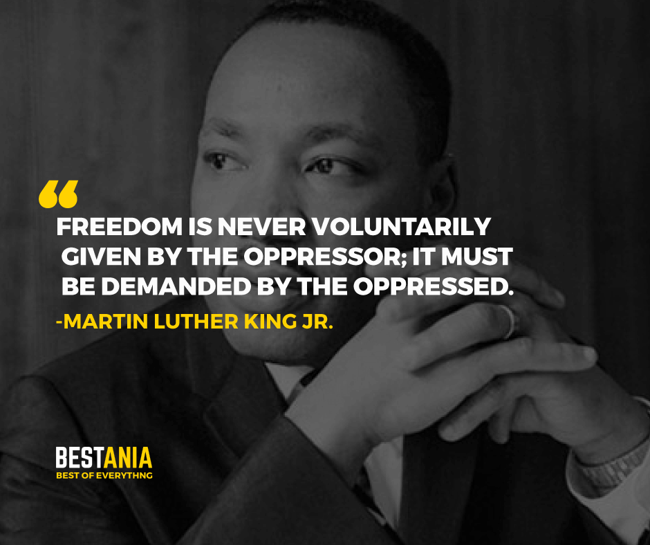 """FREEDOM IS NEVER VOLUNTARILY GIVEN BY THE OPPRESSOR; IT MUST BE DEMANDED BY THE OPPRESSED."" MARTIN LUTHER KING JR."